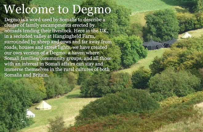 Degmo is a word used by Somalis to describe a cluster of family encampments erected by nomads tending their livestock. Here in the UK, in a secluded valley at Hangingheld Farm, surrounded by sheep and cows and far away from roads, houses and street lights, we have created our own version of a Degmo: a haven where Somali families, community groups, and all those with an interest in Somali affairs can stay and immerse themselves in the rural cultures of both Somalia and Britain.